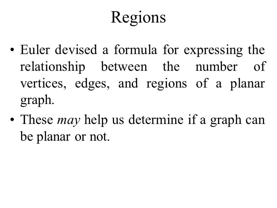 Regions Euler devised a formula for expressing the relationship between the number of vertices, edges, and regions of a planar graph.