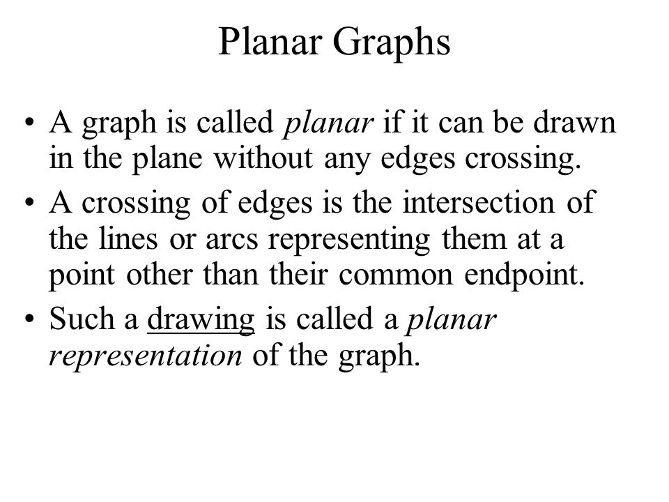 Planar Graphs A graph is called planar if it can be drawn in the plane without any edges crossing.