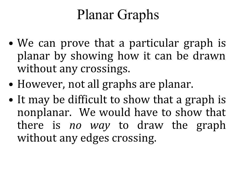 Planar Graphs We can prove that a particular graph is planar by showing how it can be drawn without any crossings.