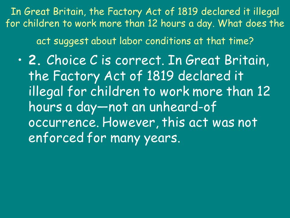 In Great Britain, the Factory Act of 1819 declared it illegal for children to work more than 12 hours a day. What does the act suggest about labor conditions at that time