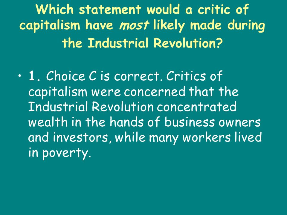 Which statement would a critic of capitalism have most likely made during the Industrial Revolution