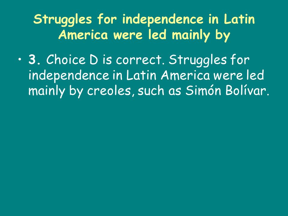 Struggles for independence in Latin America were led mainly by
