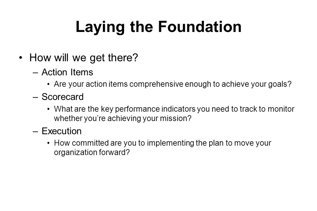 Laying the Foundation How will we get there Action Items Scorecard