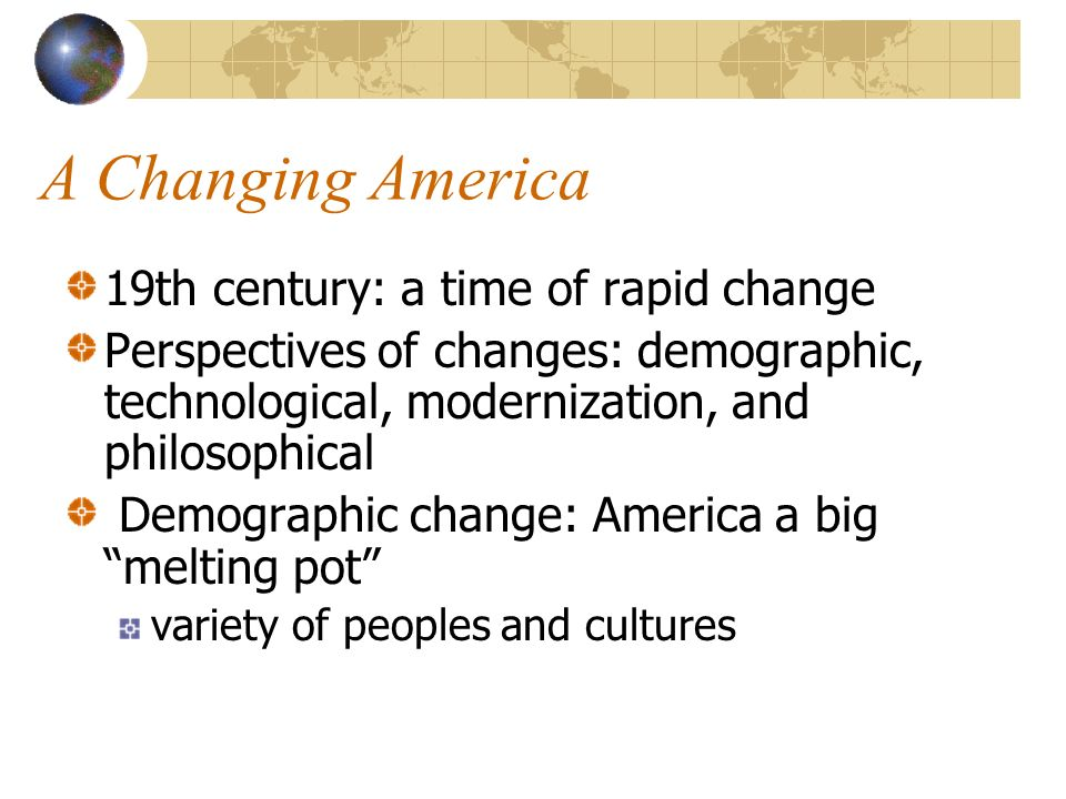 19th century changes for europe and america The 19th century was a time of rapid growth and change in america it was a century of westward expansion, and the building up of muscular new cities like chicago immigrants brought their cultural traditions to their adopted land.