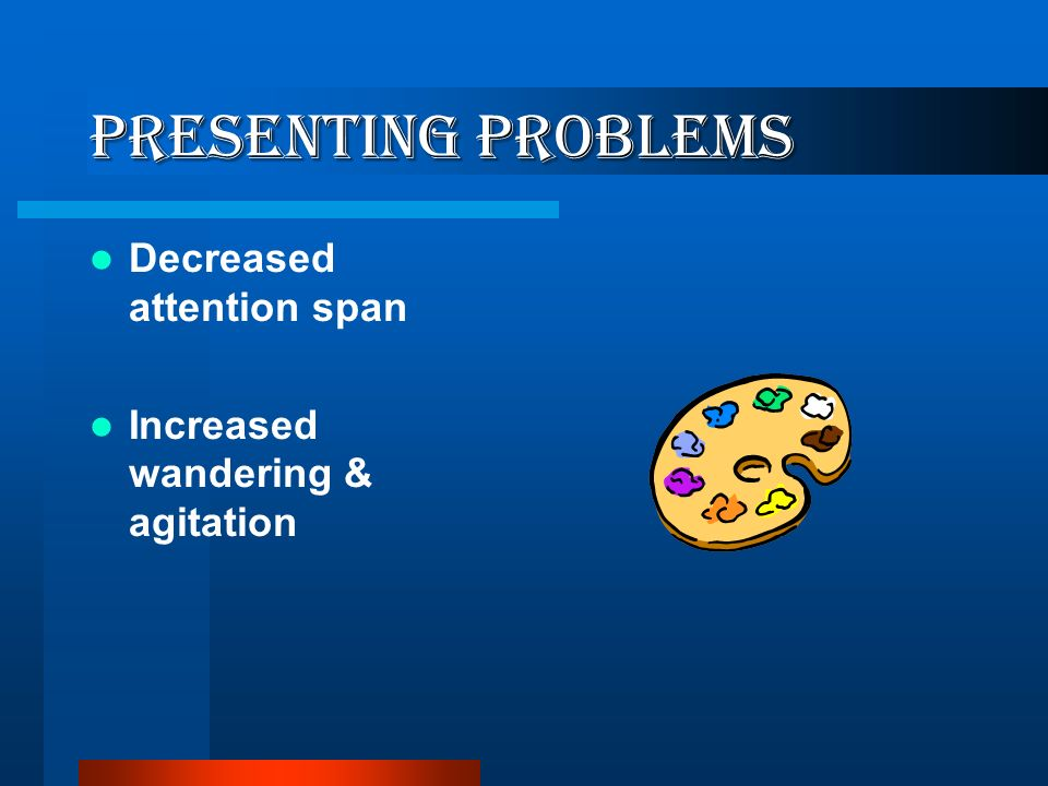 Presenting Problems Decreased attention span
