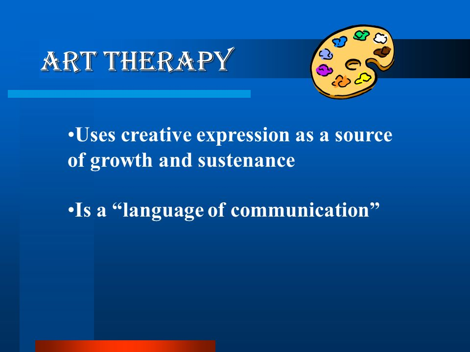 Art Therapy Uses creative expression as a source of growth and sustenance.