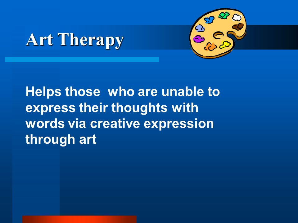 Art Therapy Helps those who are unable to express their thoughts with words via creative expression through art.