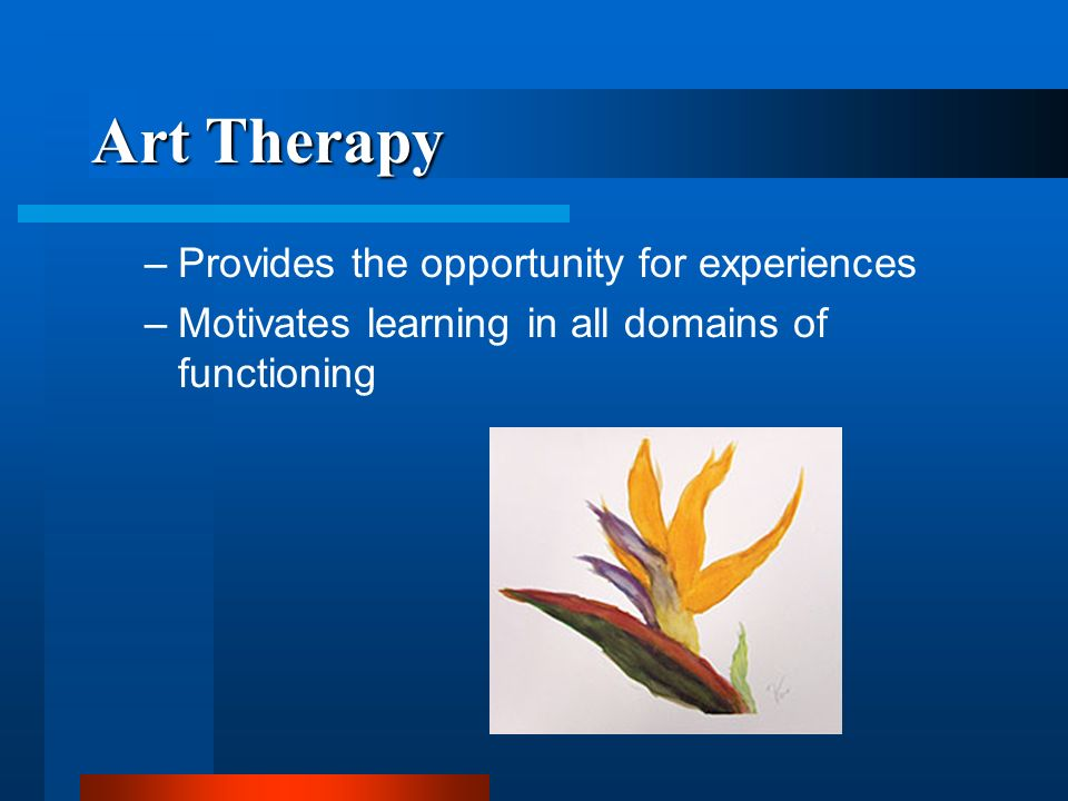Art Therapy Provides the opportunity for experiences