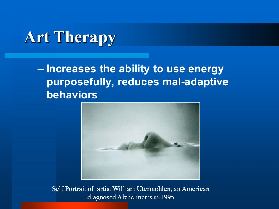 Art Therapy Increases the ability to use energy purposefully, reduces mal-adaptive behaviors.