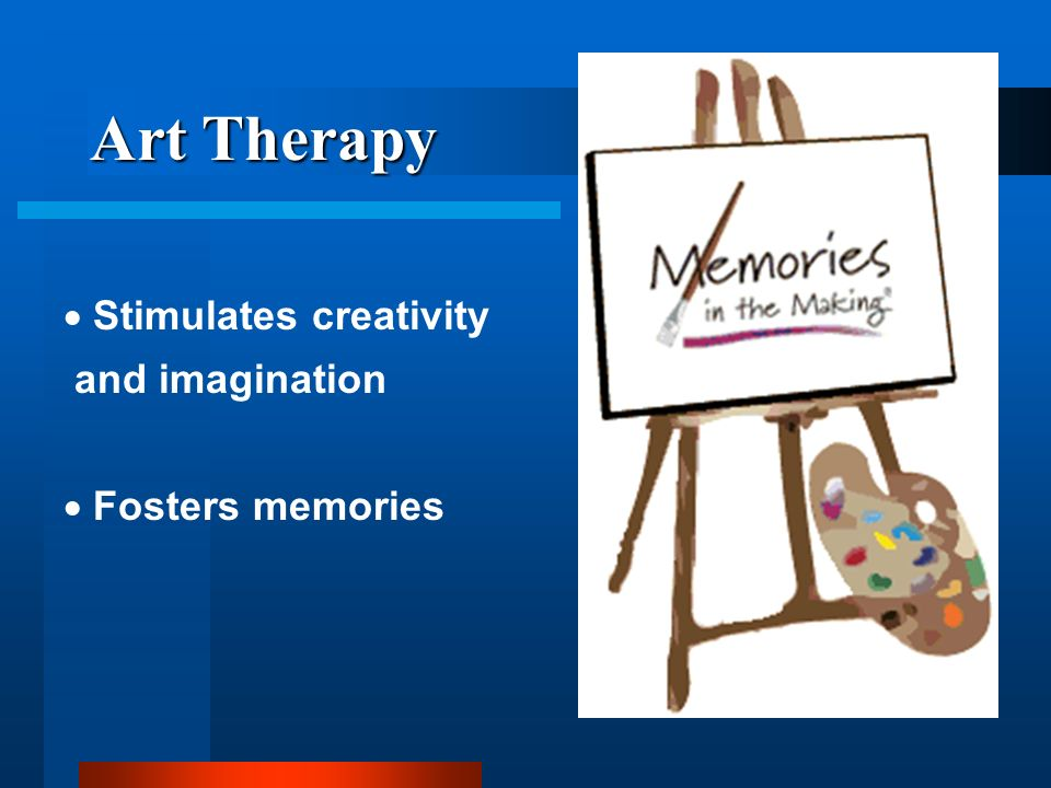 Art Therapy Stimulates creativity and imagination Fosters memories