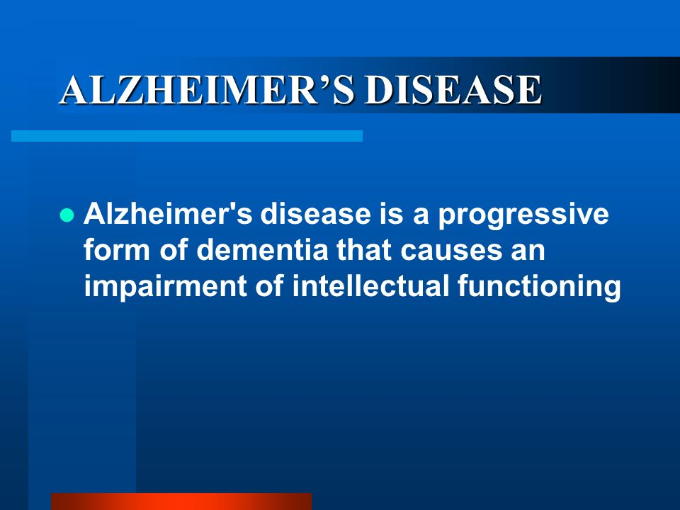 ALZHEIMER'S DISEASE Alzheimer s disease is a progressive form of dementia that causes an impairment of intellectual functioning.