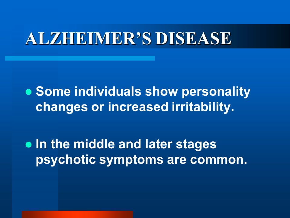 ALZHEIMER'S DISEASE Some individuals show personality changes or increased irritability.