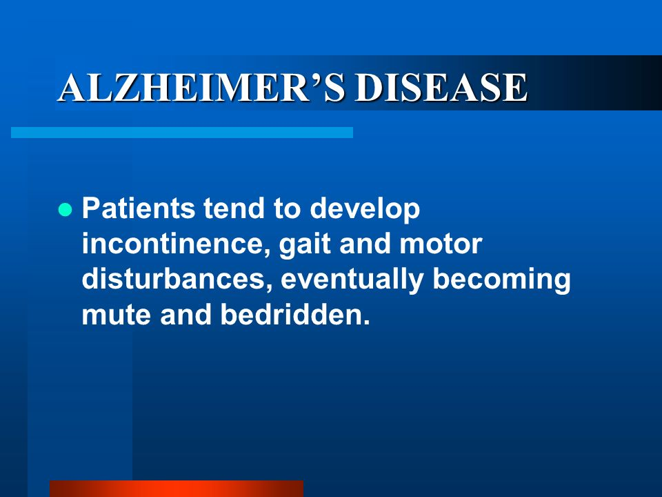 ALZHEIMER'S DISEASE Patients tend to develop incontinence, gait and motor disturbances, eventually becoming mute and bedridden.