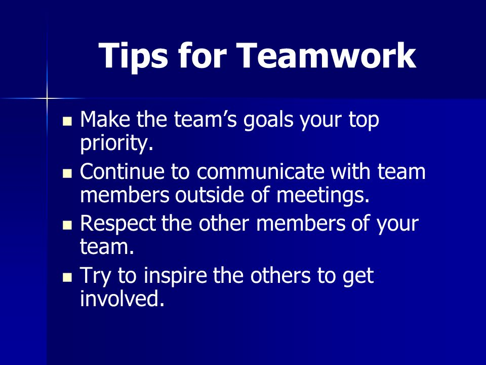Tips for Teamwork Make the team's goals your top priority.