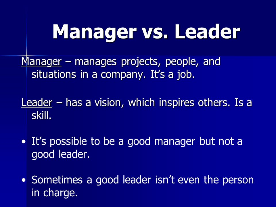 Manager vs. Leader Manager – manages projects, people, and situations in a company. It's a job.