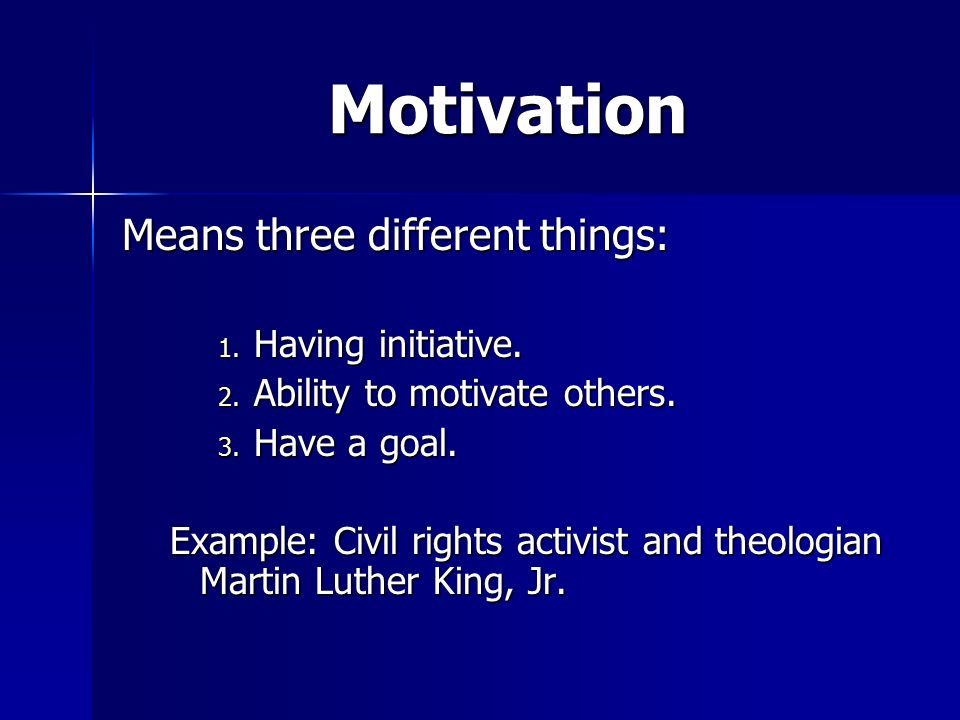 Motivation Means three different things: Having initiative.