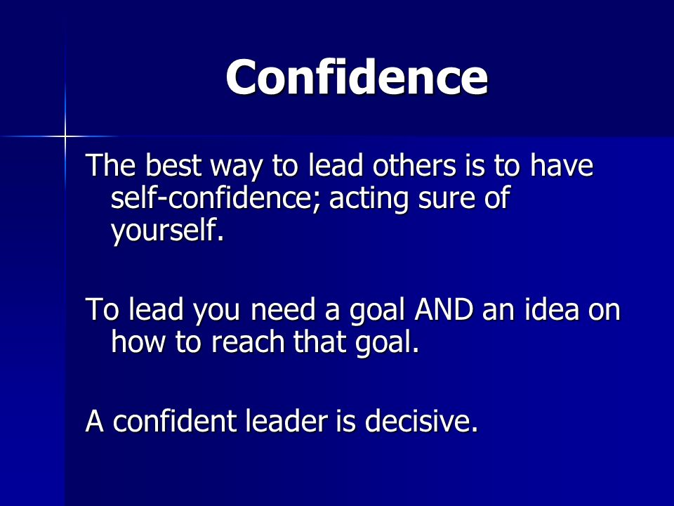 Confidence The best way to lead others is to have self-confidence; acting sure of yourself.
