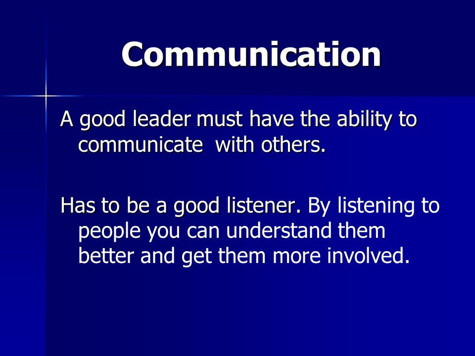 Communication A good leader must have the ability to communicate with others.