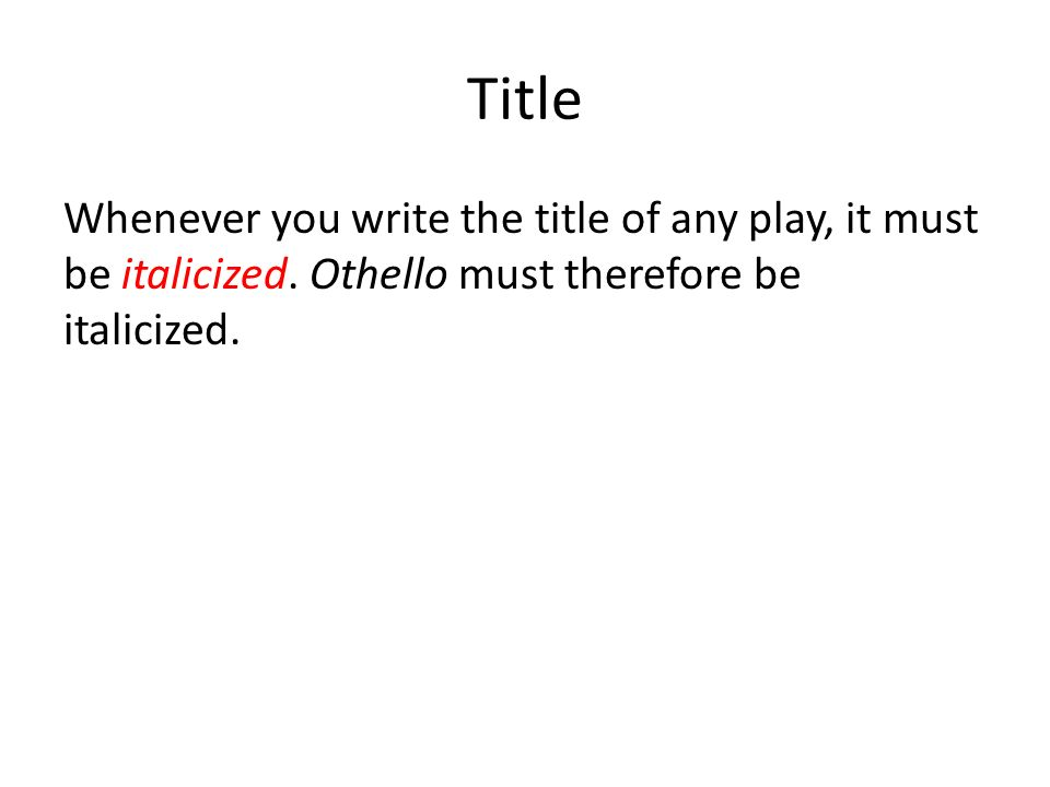 Title Whenever you write the title of any play, it must be italicized.