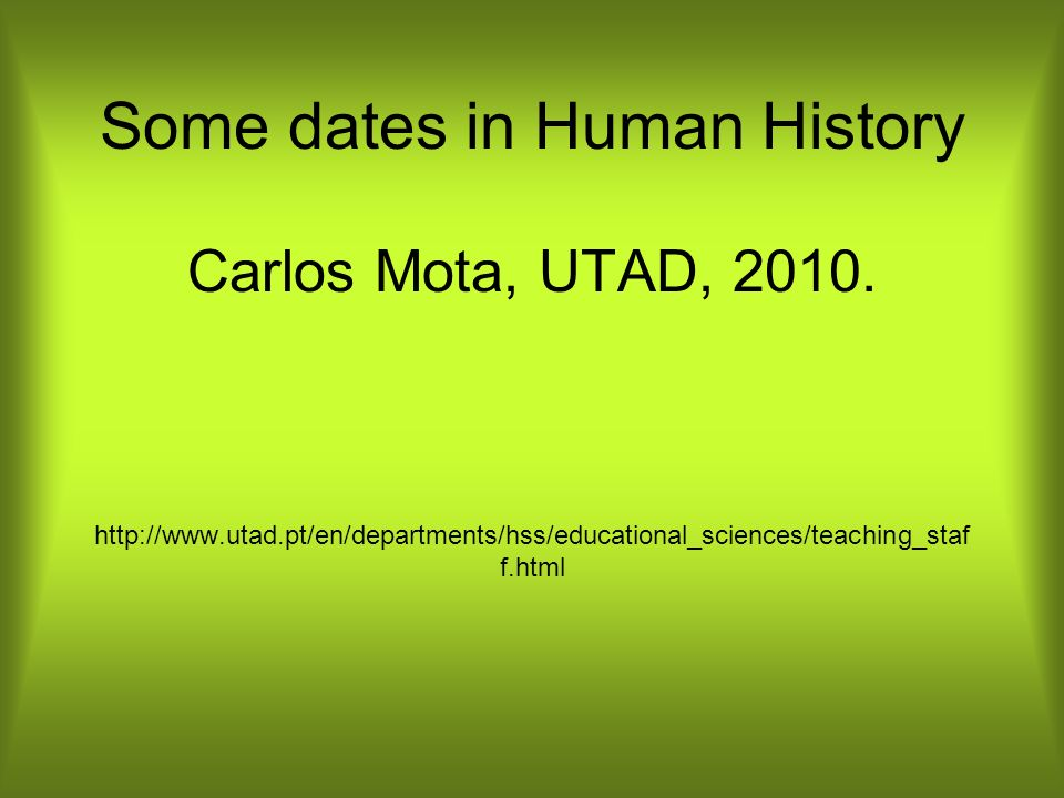 Some dates in Human History Carlos Mota, UTAD, 2010. http://www. utad