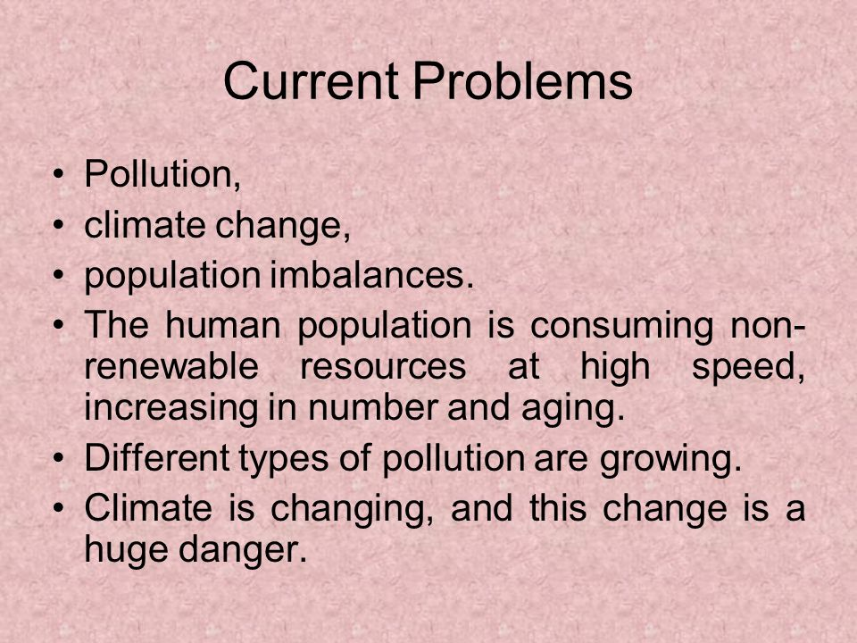 Current Problems Pollution, climate change, population imbalances.