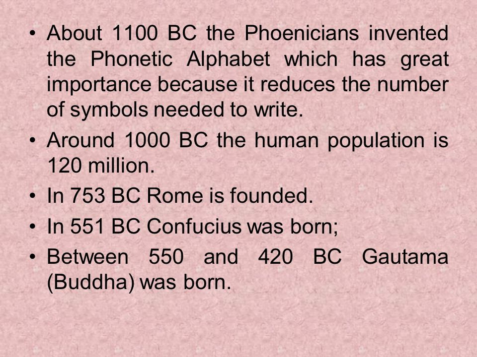 About 1100 BC the Phoenicians invented the Phonetic Alphabet which has great importance because it reduces the number of symbols needed to write.