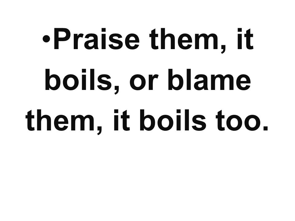 Praise them, it boils, or blame them, it boils too.