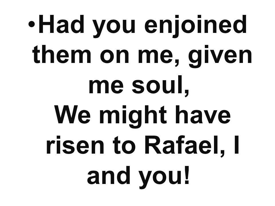 Had you enjoined them on me, given me soul, We might have risen to Rafael, I and you!