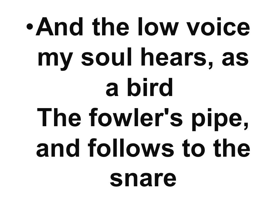 And the low voice my soul hears, as a bird The fowler s pipe, and follows to the snare