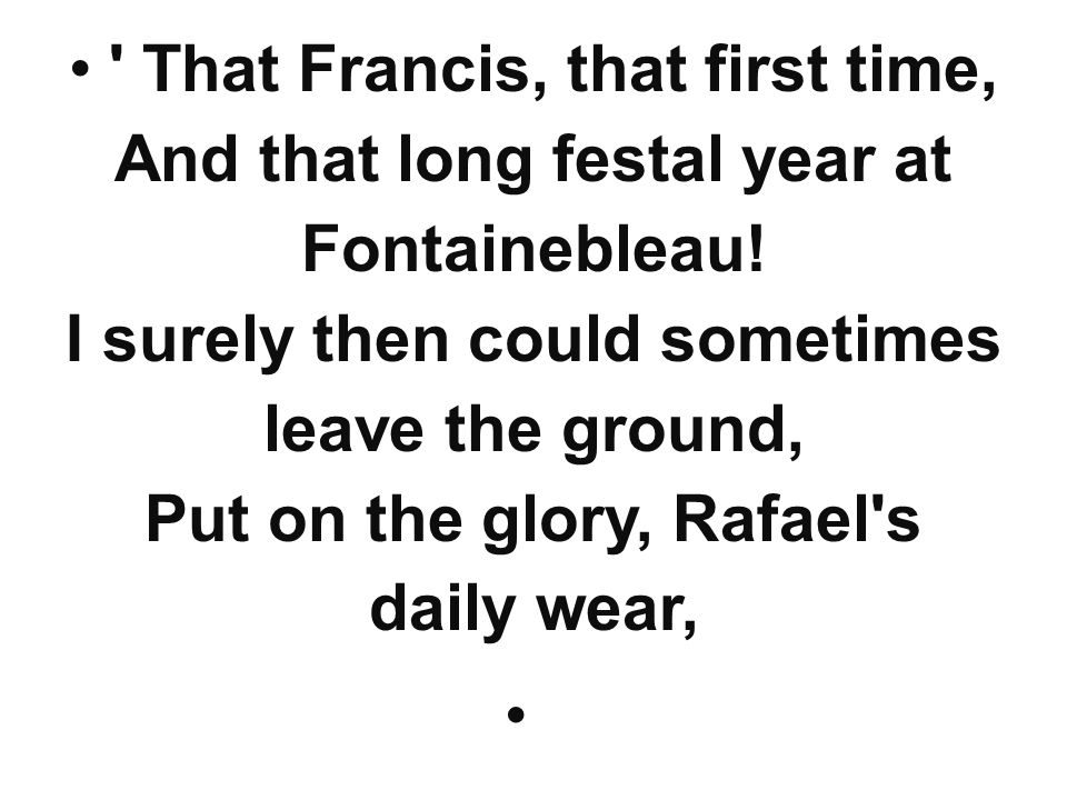 That Francis, that first time, And that long festal year at Fontainebleau! I surely then could sometimes leave the ground, Put on the glory, Rafael s daily wear,