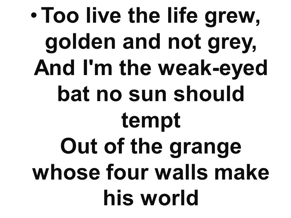 Too live the life grew, golden and not grey, And I m the weak-eyed bat no sun should tempt Out of the grange whose four walls make his world
