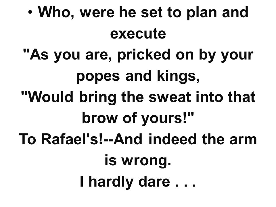Who, were he set to plan and execute As you are, pricked on by your popes and kings, Would bring the sweat into that brow of yours! To Rafael s!--And indeed the arm is wrong.