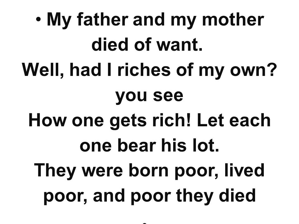 My father and my mother died of want. Well, had I riches of my own