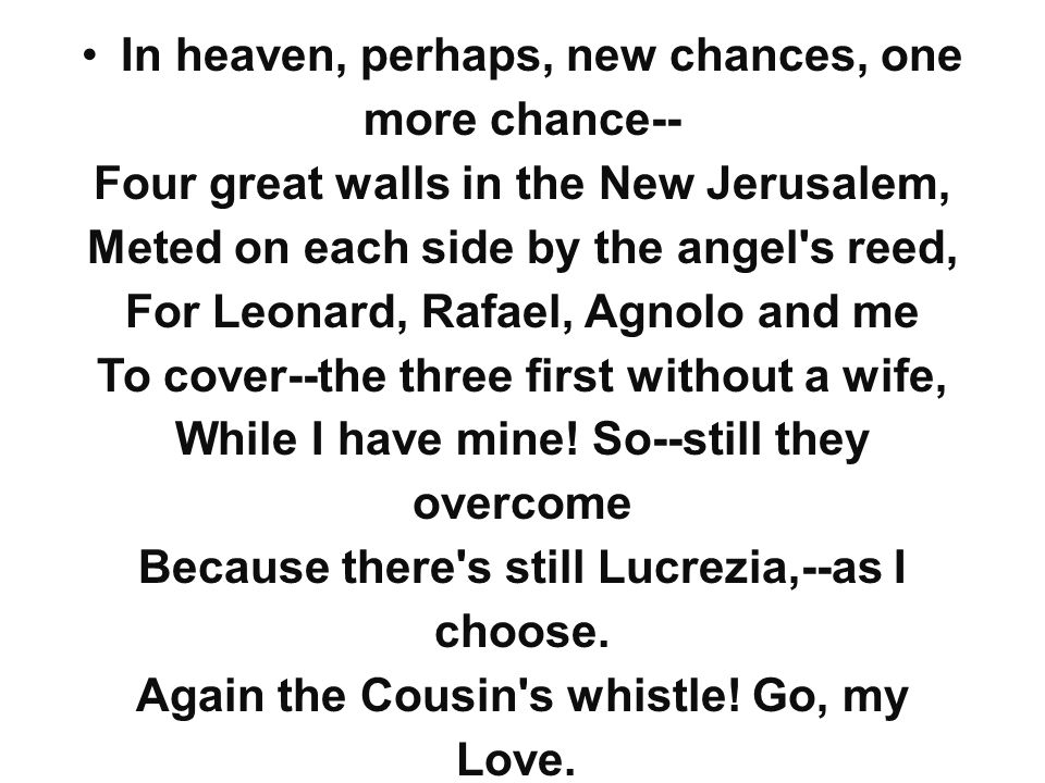 In heaven, perhaps, new chances, one more chance-- Four great walls in the New Jerusalem, Meted on each side by the angel s reed, For Leonard, Rafael, Agnolo and me To cover--the three first without a wife, While I have mine.