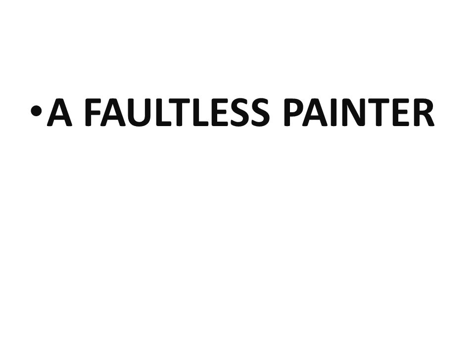 A FAULTLESS PAINTER