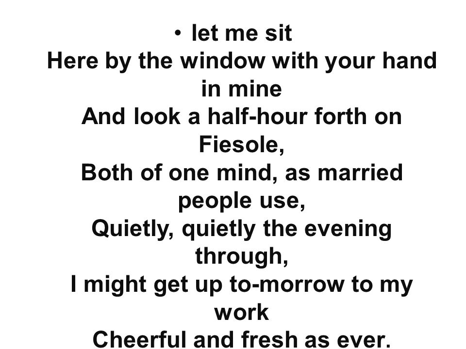 let me sit Here by the window with your hand in mine And look a half-hour forth on Fiesole, Both of one mind, as married people use, Quietly, quietly the evening through, I might get up to-morrow to my work Cheerful and fresh as ever.