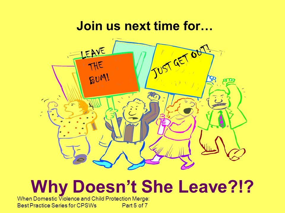 Why Doesn't She Leave ! Join us next time for… JUST GET OUT! LEAVE