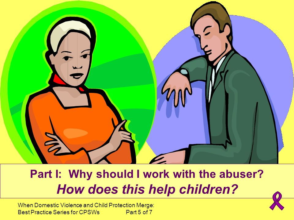 Part I: Why should I work with the abuser How does this help children