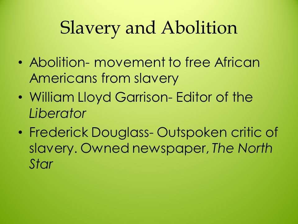 Slavery and Abolition Abolition- movement to free African Americans from slavery. William Lloyd Garrison- Editor of the Liberator.