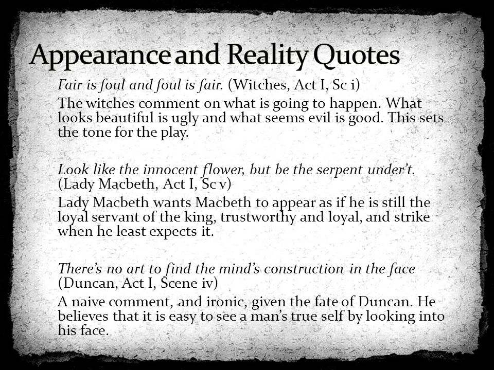 the appearance verse reality in macbeth a play by william shakespeare Appearance versus reality is an important theme in william shakespeare's macbeth there are many actions from the characters where they portray this theme of appearance versus reality this theme is applied in almost each act of the play.