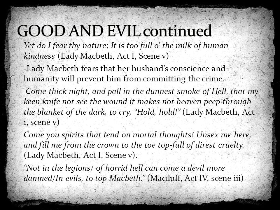 evils consequences in macbeth by shakespeare In william shakespeare's tragedy macbeth, ambition is presented as a dangerous qualitybecause it is unchecked by any concept of morality, it causes the downfall of both macbeth and lady macbeth and triggers a series of deaths, making ambition the driving force of the play.