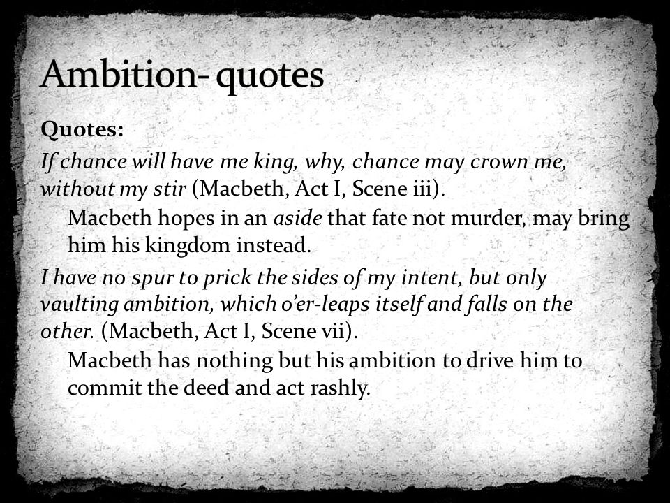 ambition in shakespeares play macbeth Ambition leads to evil - it makes macbeth stronger and more determined, but then destroys his wife - she goes mad and ambition eventually kills him as well, because he becomes a tyrant and so loses the support of his friends.