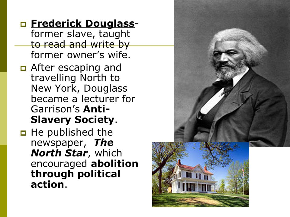 Frederick Douglass-former slave, taught to read and write by former owner's wife.