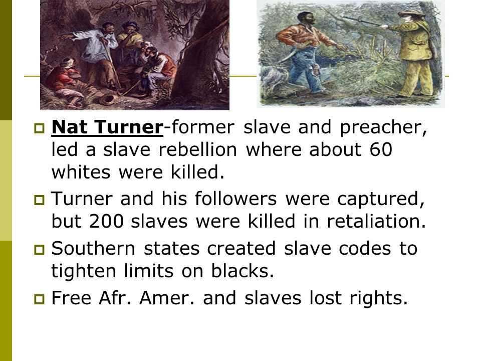Nat Turner-former slave and preacher, led a slave rebellion where about 60 whites were killed.
