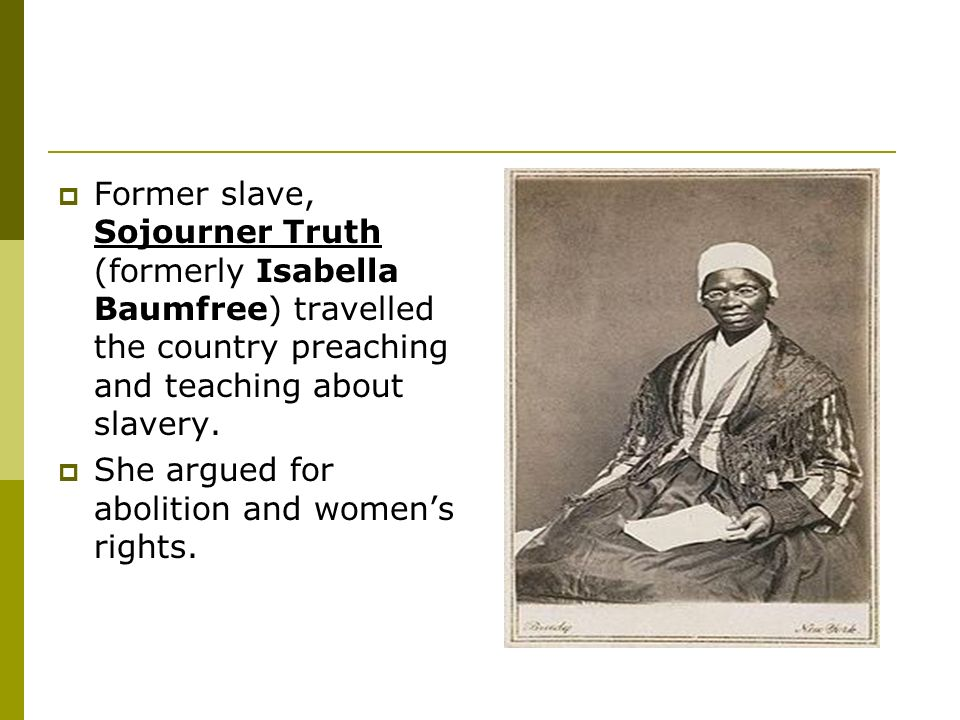 Former slave, Sojourner Truth (formerly Isabella Baumfree) travelled the country preaching and teaching about slavery.