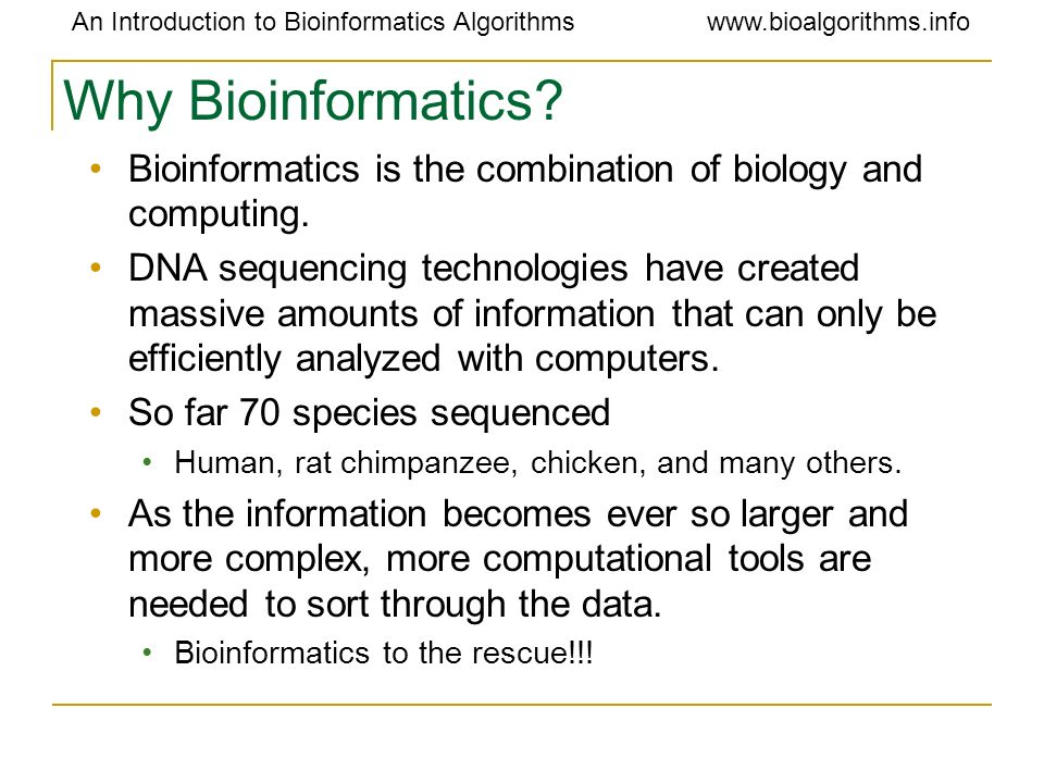 Why Bioinformatics Bioinformatics is the combination of biology and computing.