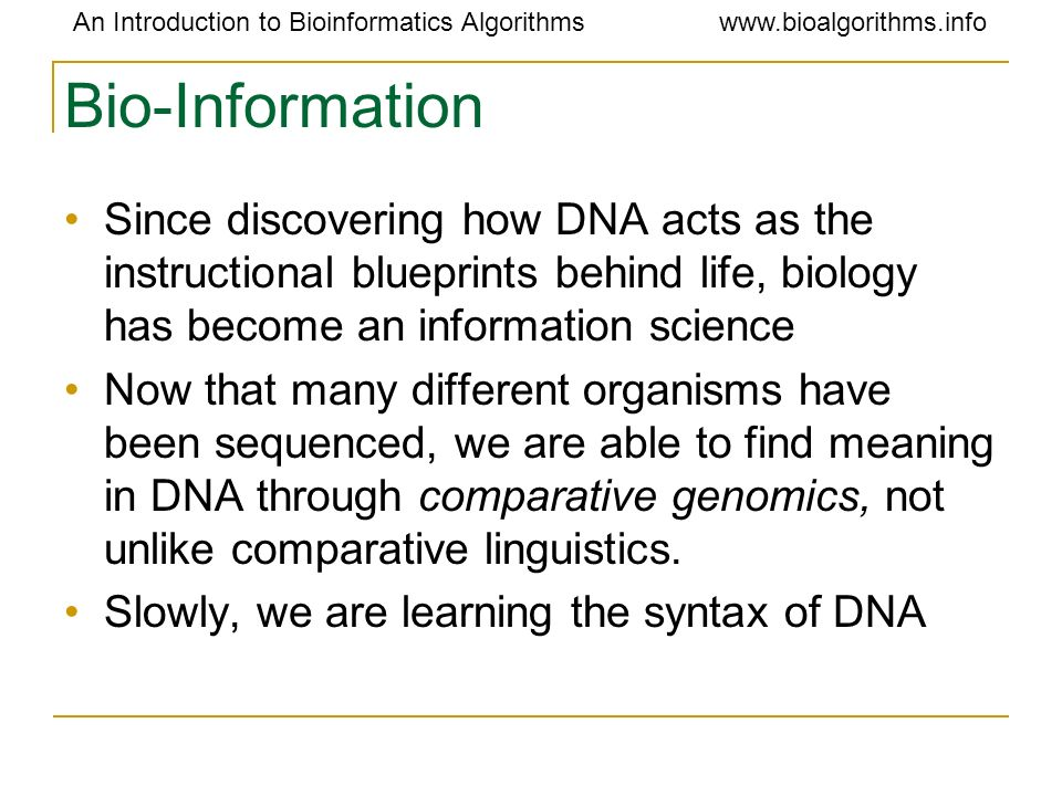 Bio-Information Since discovering how DNA acts as the instructional blueprints behind life, biology has become an information science.