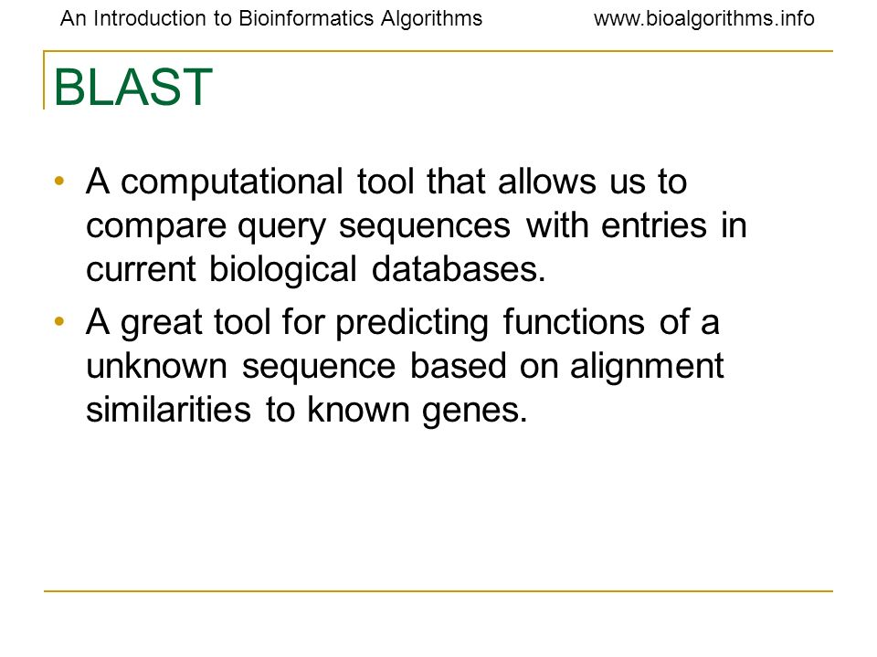 BLAST A computational tool that allows us to compare query sequences with entries in current biological databases.