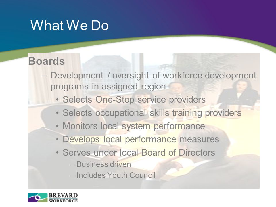 What We Do Boards. Development / oversight of workforce development programs in assigned region. Selects One-Stop service providers.