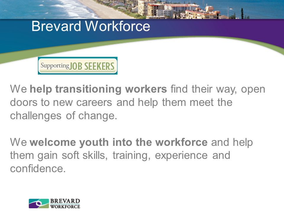 Brevard Workforce We help transitioning workers find their way, open doors to new careers and help them meet the challenges of change.